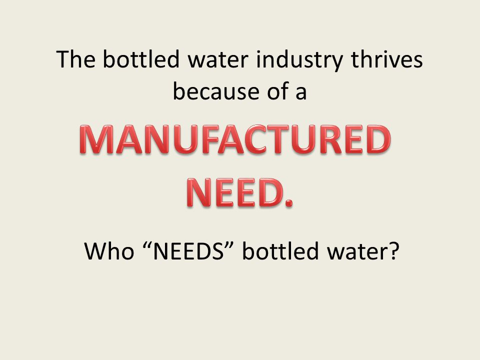 "The bottled water industry thrives because of a Who ""NEEDS"" bottled water?"