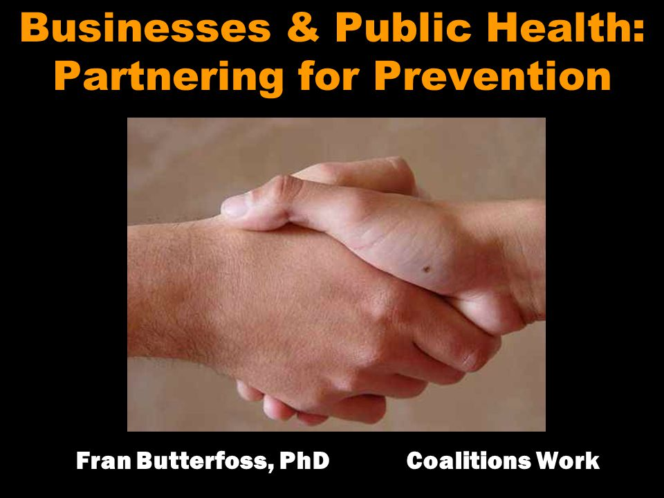 Businesses & Public Health: Partnering for Prevention Fran Butterfoss, PhD Coalitions Work