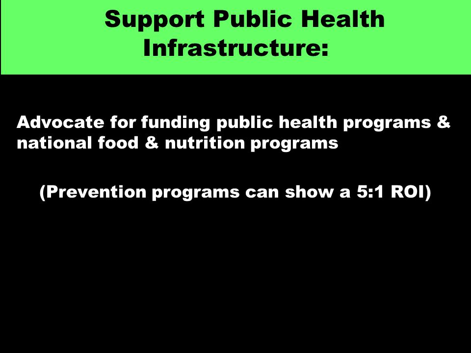 Support Public Health Infrastructure: Advocate for funding public health programs & national food & nutrition programs (Prevention programs can show a 5:1 ROI)