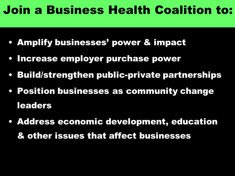 Join a Business Health Coalition to: Amplify businesses' power & impact Increase employer purchase power Build/strengthen public-private partnerships Position businesses as community change leaders Address economic development, education & other issues that affect businesses