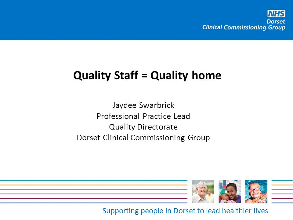 Supporting people in Dorset to lead healthier lives Quality Staff = Quality home Jaydee Swarbrick Professional Practice Lead Quality Directorate Dorse