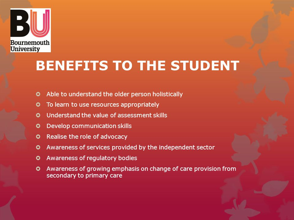 BENEFITS TO THE STUDENT  Able to understand the older person holistically  To learn to use resources appropriately  Understand the value of assessm