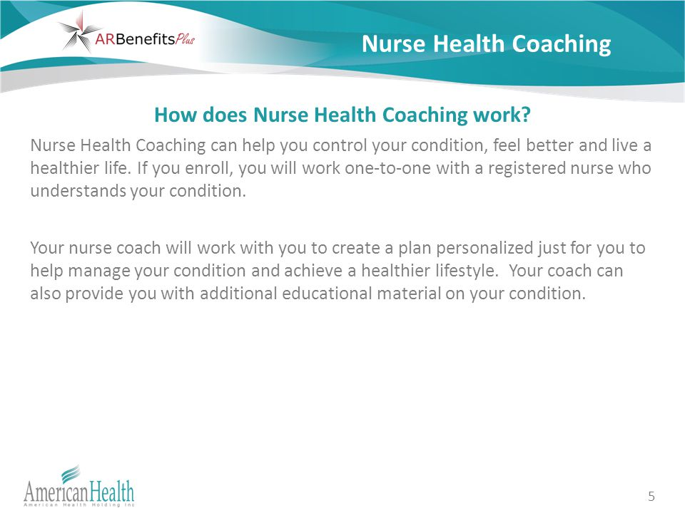 5 Nurse Health Coaching How does Nurse Health Coaching work? Nurse Health Coaching can help you control your condition, feel better and live a healthi