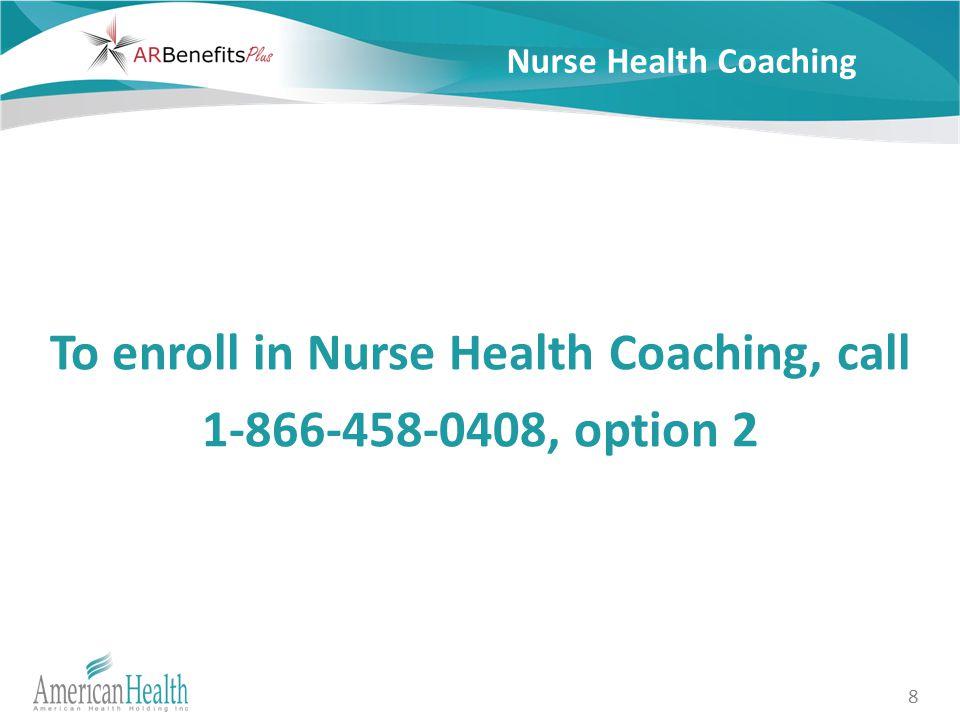 8 Nurse Health Coaching To enroll in Nurse Health Coaching, call 1-866-458-0408, option 2