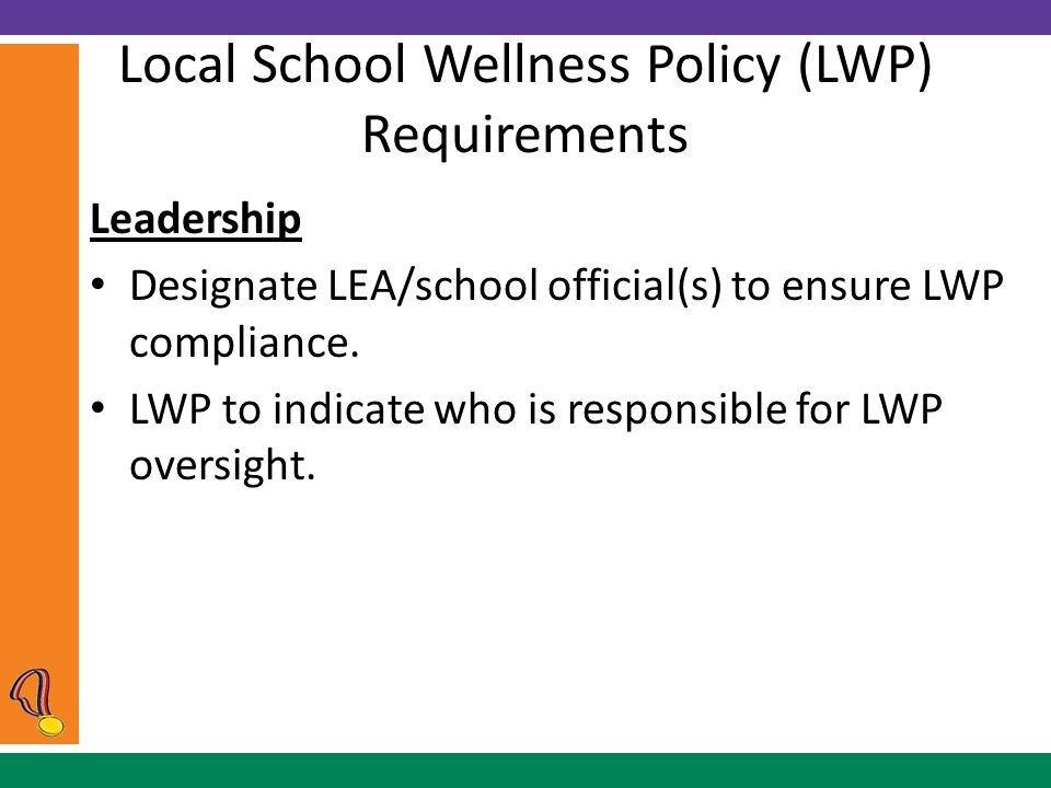 Local School Wellness Policy (LWP) Requirements Leadership Designate LEA/school official(s) to ensure LWP compliance.