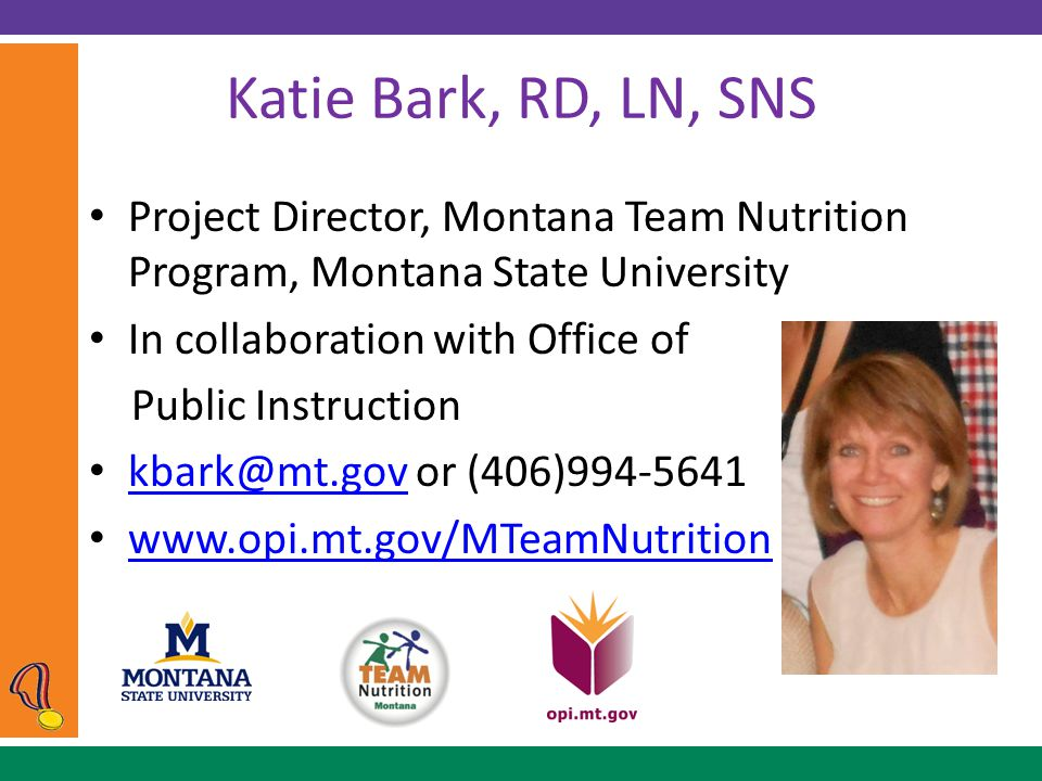Katie Bark, RD, LN, SNS Project Director, Montana Team Nutrition Program, Montana State University In collaboration with Office of Public Instruction kbark@mt.gov or (406)994-5641 kbark@mt.gov www.opi.mt.gov/MTeamNutrition