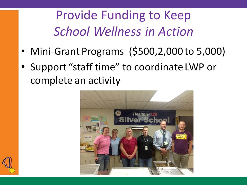 Provide Funding to Keep School Wellness in Action Mini-Grant Programs ($500,2,000 to 5,000) Support staff time to coordinate LWP or complete an activity