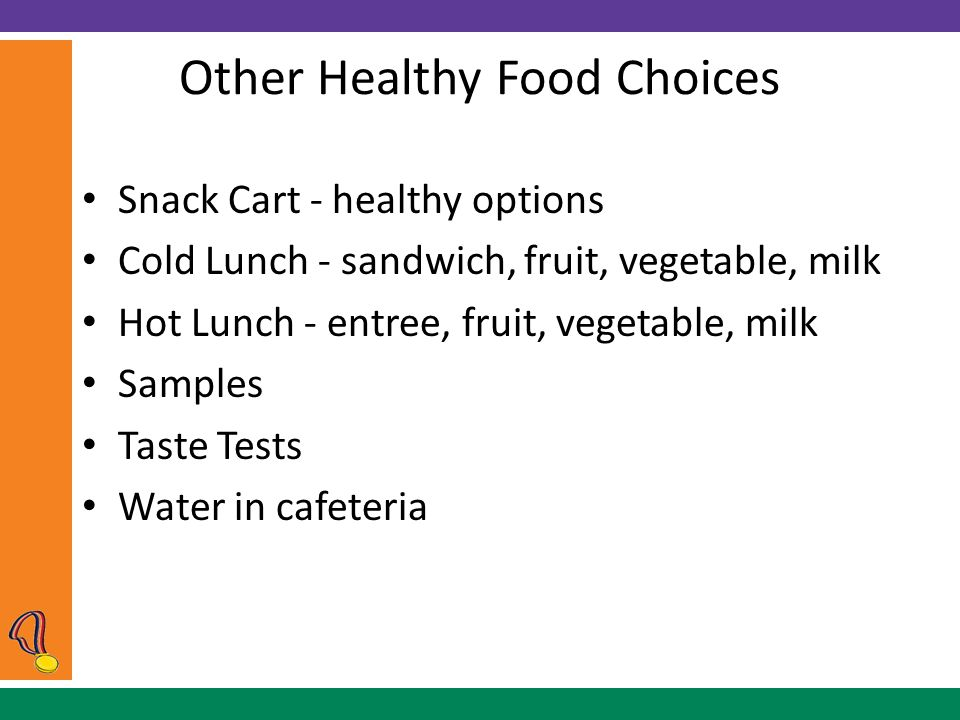 Other Healthy Food Choices Snack Cart - healthy options Cold Lunch - sandwich, fruit, vegetable, milk Hot Lunch - entree, fruit, vegetable, milk Samples Taste Tests Water in cafeteria