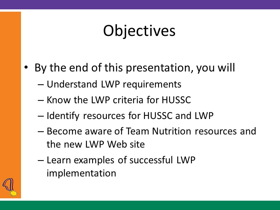 Objectives By the end of this presentation, you will – Understand LWP requirements – Know the LWP criteria for HUSSC – Identify resources for HUSSC and LWP – Become aware of Team Nutrition resources and the new LWP Web site – Learn examples of successful LWP implementation