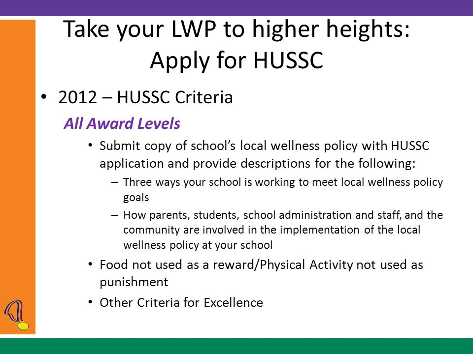 Take your LWP to higher heights: Apply for HUSSC 2012 – HUSSC Criteria All Award Levels Submit copy of school's local wellness policy with HUSSC application and provide descriptions for the following: – Three ways your school is working to meet local wellness policy goals – How parents, students, school administration and staff, and the community are involved in the implementation of the local wellness policy at your school Food not used as a reward/Physical Activity not used as punishment Other Criteria for Excellence