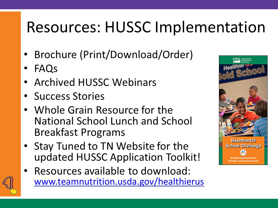 Resources: HUSSC Implementation Brochure (Print/Download/Order) FAQs Archived HUSSC Webinars Success Stories Whole Grain Resource for the National School Lunch and School Breakfast Programs Stay Tuned to TN Website for the updated HUSSC Application Toolkit.
