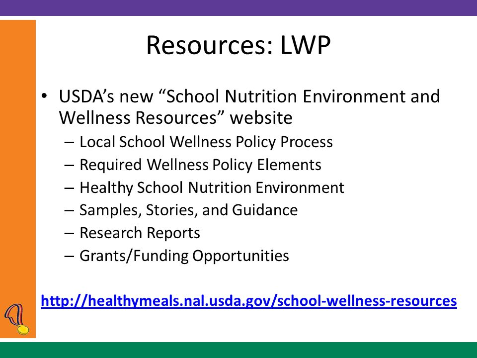 Resources: LWP USDA's new School Nutrition Environment and Wellness Resources website – Local School Wellness Policy Process – Required Wellness Policy Elements – Healthy School Nutrition Environment – Samples, Stories, and Guidance – Research Reports – Grants/Funding Opportunities http://healthymeals.nal.usda.gov/school-wellness-resources
