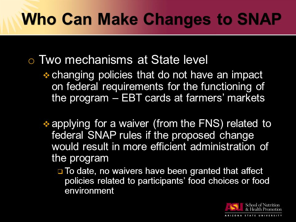 Who Can Make Changes to SNAP o Two mechanisms at State level  changing policies that do not have an impact on federal requirements for the functioning of the program – EBT cards at farmers' markets  applying for a waiver (from the FNS) related to federal SNAP rules if the proposed change would result in more efficient administration of the program  To date, no waivers have been granted that affect policies related to participants' food choices or food environment