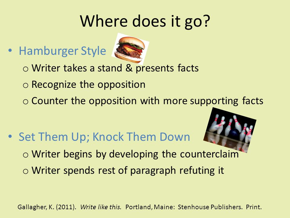 Where does it go? Hamburger Style o Writer takes a stand & presents facts o Recognize the opposition o Counter the opposition with more supporting fac