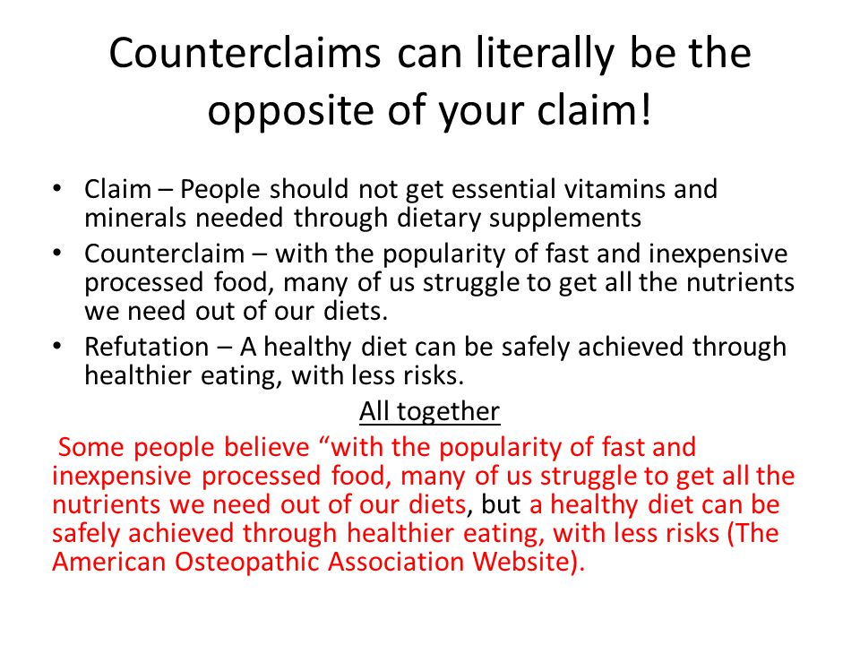 Counterclaims can literally be the opposite of your claim! Claim – People should not get essential vitamins and minerals needed through dietary supple
