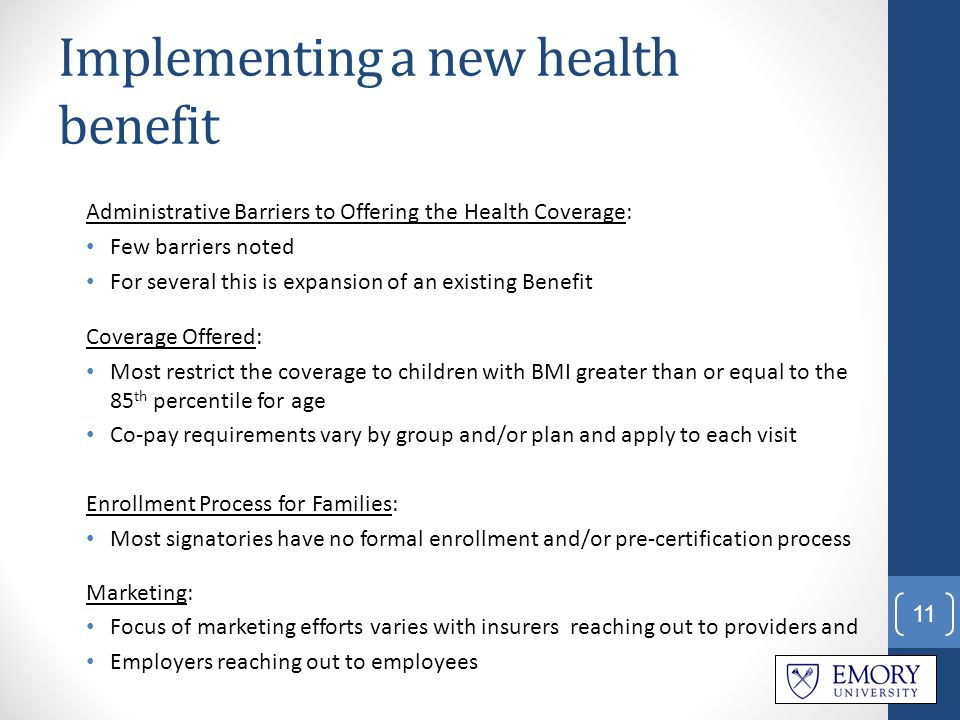 Implementing a new health benefit Administrative Barriers to Offering the Health Coverage: Few barriers noted For several this is expansion of an existing Benefit Coverage Offered: Most restrict the coverage to children with BMI greater than or equal to the 85 th percentile for age Co-pay requirements vary by group and/or plan and apply to each visit Enrollment Process for Families: Most signatories have no formal enrollment and/or pre-certification process Marketing: Focus of marketing efforts varies with insurers reaching out to providers and Employers reaching out to employees 11