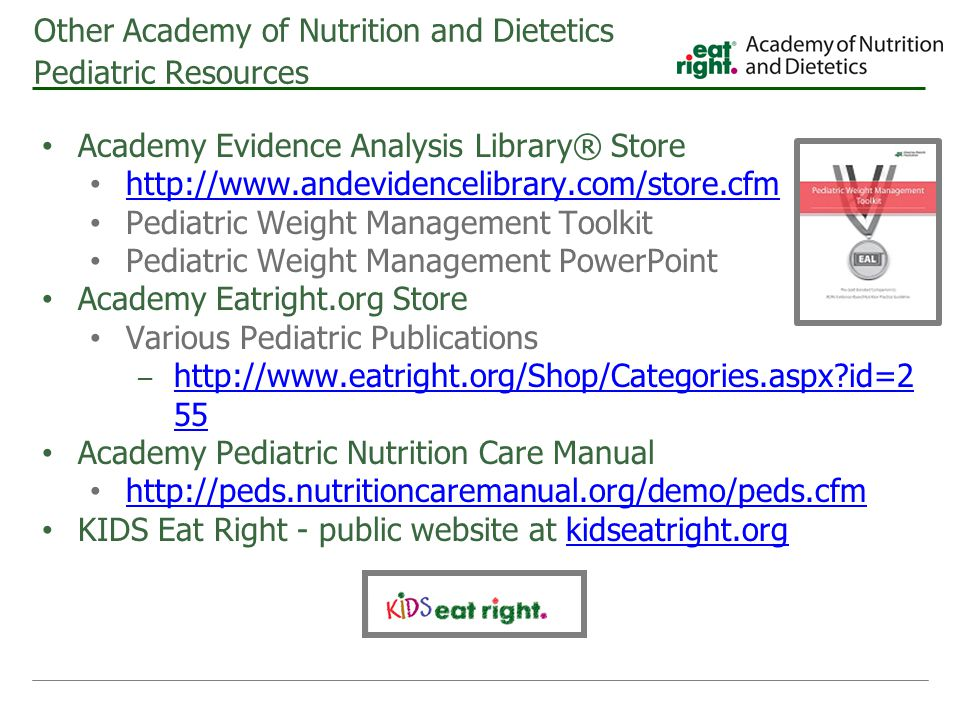 Other Academy of Nutrition and Dietetics Pediatric Resources Academy Evidence Analysis Library® Store http://www.andevidencelibrary.com/store.cfm Pedi