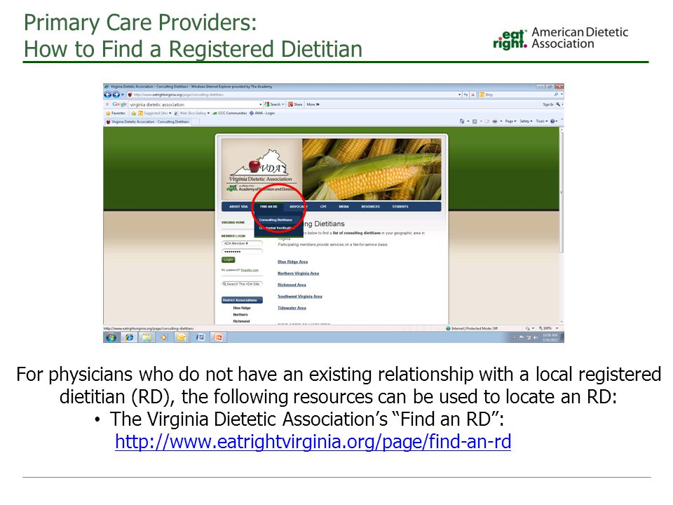 Primary Care Providers: How to Find a Registered Dietitian For physicians who do not have an existing relationship with a local registered dietitian (RD), the following resources can be used to locate an RD: The Virginia Dietetic Association's Find an RD : http://www.eatrightvirginia.org/page/find-an-rd