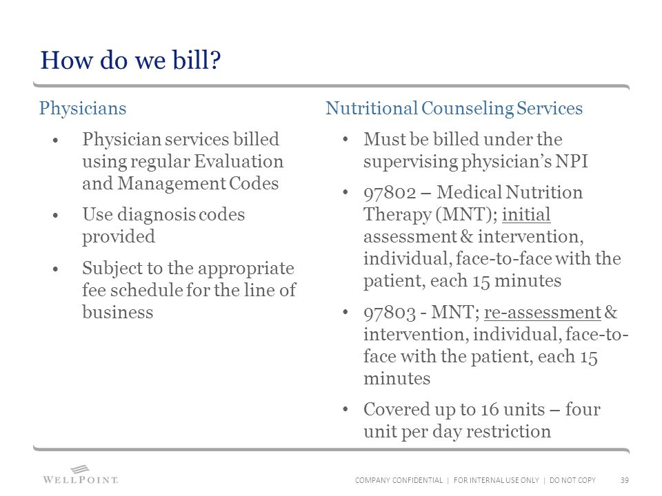 How do we bill? Physicians Physician services billed using regular Evaluation and Management Codes Use diagnosis codes provided Subject to the appropr