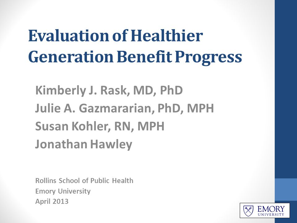Evaluation of Healthier Generation Benefit Progress Kimberly J. Rask, MD, PhD Julie A. Gazmararian, PhD, MPH Susan Kohler, RN, MPH Jonathan Hawley Rol