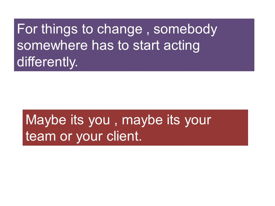 For things to change, somebody somewhere has to start acting differently.