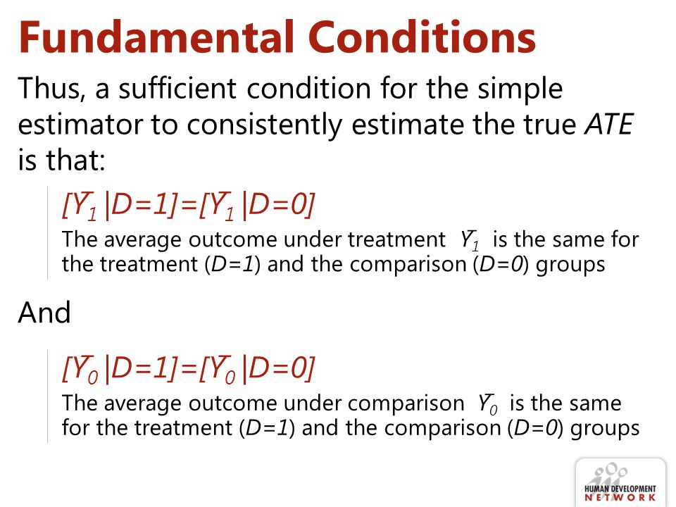 Fundamental Conditions Thus, a sufficient condition for the simple estimator to consistently estimate the true ATE is that: [Y̅ 1 |D=1]=[Y̅ 1 |D=0] The average outcome under treatment Y̅ 1 is the same for the treatment (D=1) and the comparison (D=0) groups [Y̅ 0 |D=1]=[Y̅ 0 |D=0] The average outcome under comparison Y̅ 0 is the same for the treatment (D=1) and the comparison (D=0) groups And