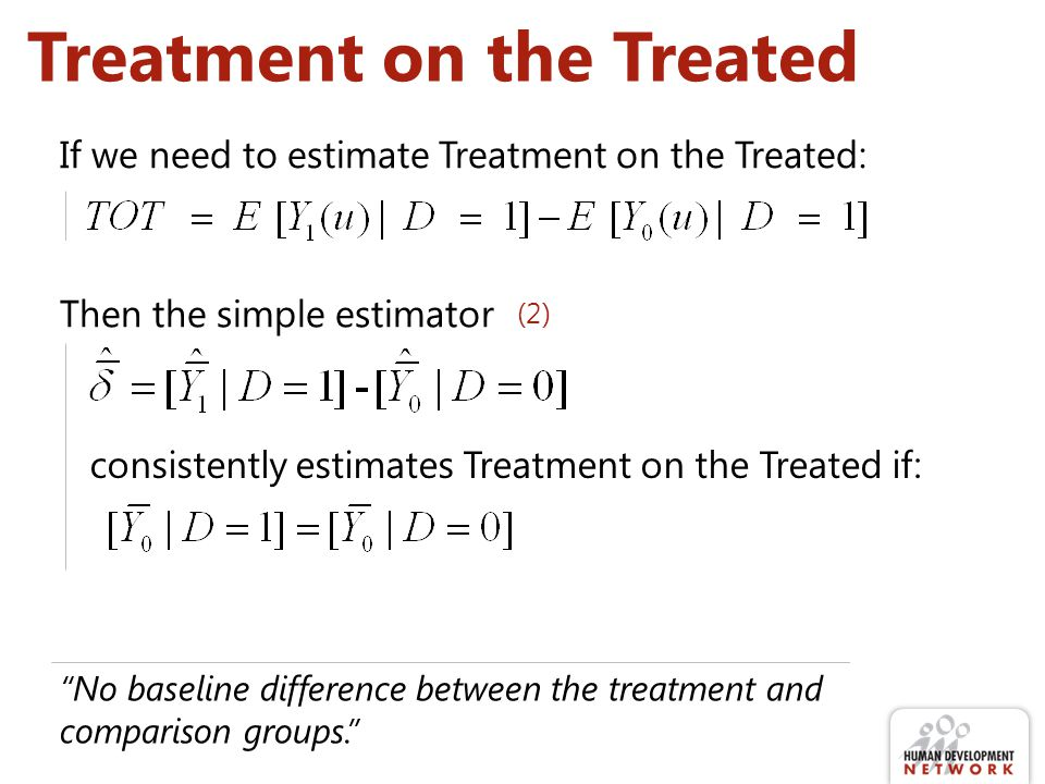 Treatment on the Treated No baseline difference between the treatment and comparison groups. If we need to estimate Treatment on the Treated: Then the simple estimator consistently estimates Treatment on the Treated if: (2)