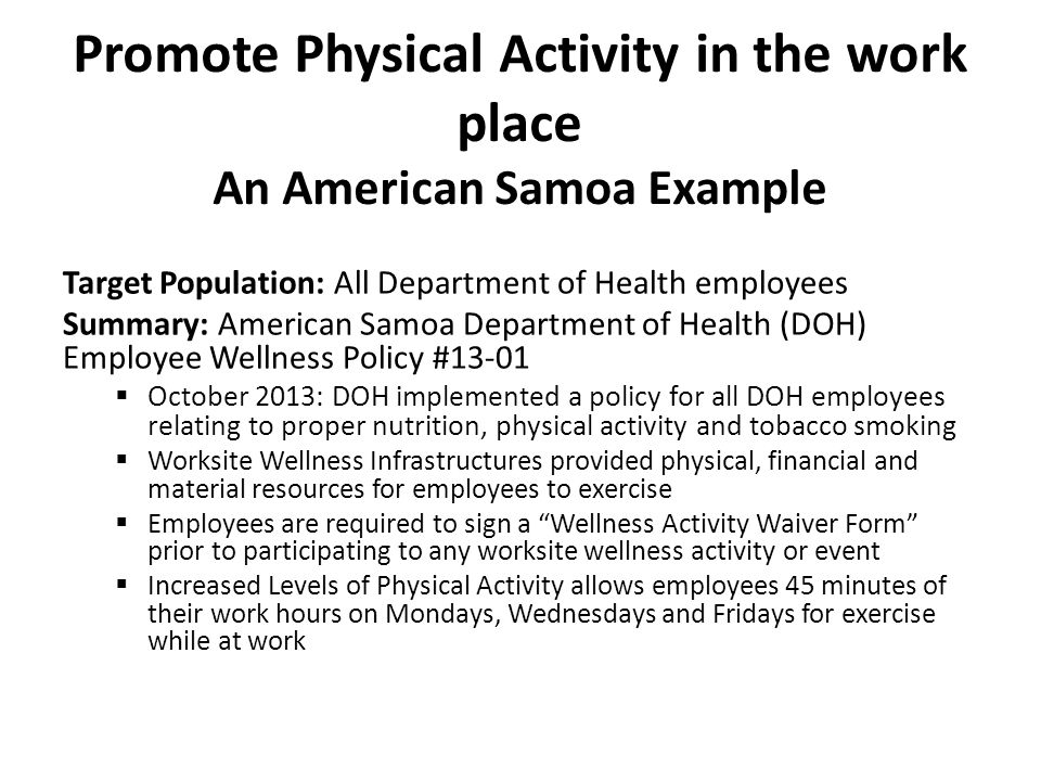 Promote Physical Activity in the work place An American Samoa Example Target Population: All Department of Health employees Summary: American Samoa Department of Health (DOH) Employee Wellness Policy #13-01  October 2013: DOH implemented a policy for all DOH employees relating to proper nutrition, physical activity and tobacco smoking  Worksite Wellness Infrastructures provided physical, financial and material resources for employees to exercise  Employees are required to sign a Wellness Activity Waiver Form prior to participating to any worksite wellness activity or event  Increased Levels of Physical Activity allows employees 45 minutes of their work hours on Mondays, Wednesdays and Fridays for exercise while at work