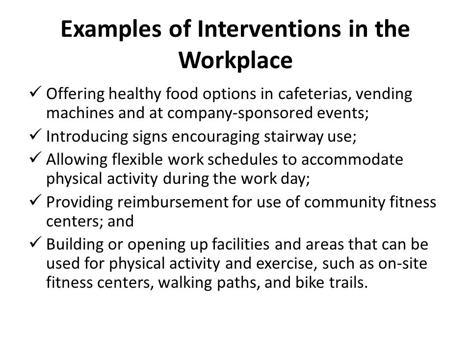 Examples of Interventions in the Workplace Offering healthy food options in cafeterias, vending machines and at company-sponsored events; Introducing signs encouraging stairway use; Allowing flexible work schedules to accommodate physical activity during the work day; Providing reimbursement for use of community fitness centers; and Building or opening up facilities and areas that can be used for physical activity and exercise, such as on-site fitness centers, walking paths, and bike trails.