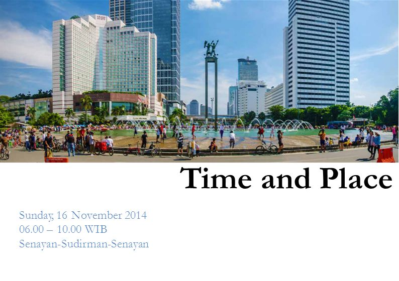 Time and Place Sunday, 16 November 2014 06.00 – 10.00 WIB Senayan-Sudirman-Senayan