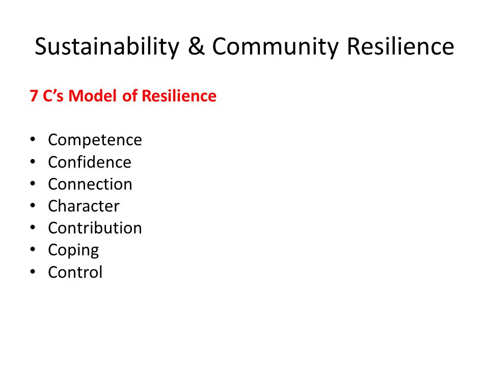 Sustainability & Community Resilience 7 C's Model of Resilience Competence Confidence Connection Character Contribution Coping Control