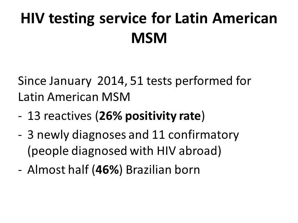 HIV testing service for Latin American MSM Since January 2014, 51 tests performed for Latin American MSM -13 reactives (26% positivity rate) -3 newly diagnoses and 11 confirmatory (people diagnosed with HIV abroad) -Almost half (46%) Brazilian born