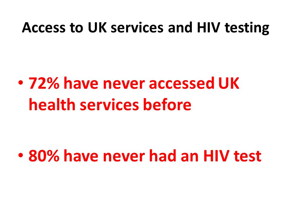 Access to UK services and HIV testing 72% have never accessed UK health services before 80% have never had an HIV test