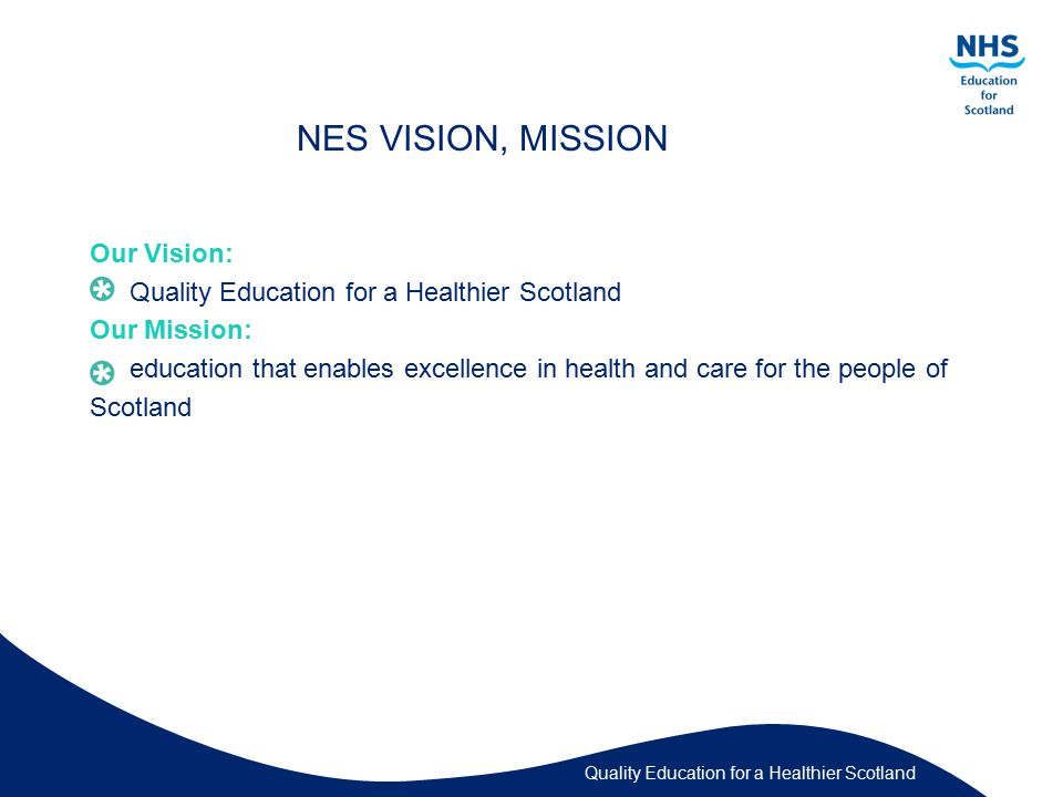 Quality Education for a Healthier Scotland NES VISION, MISSION Our Vision: Quality Education for a Healthier Scotland Our Mission: education that enables excellence in health and care for the people of Scotland