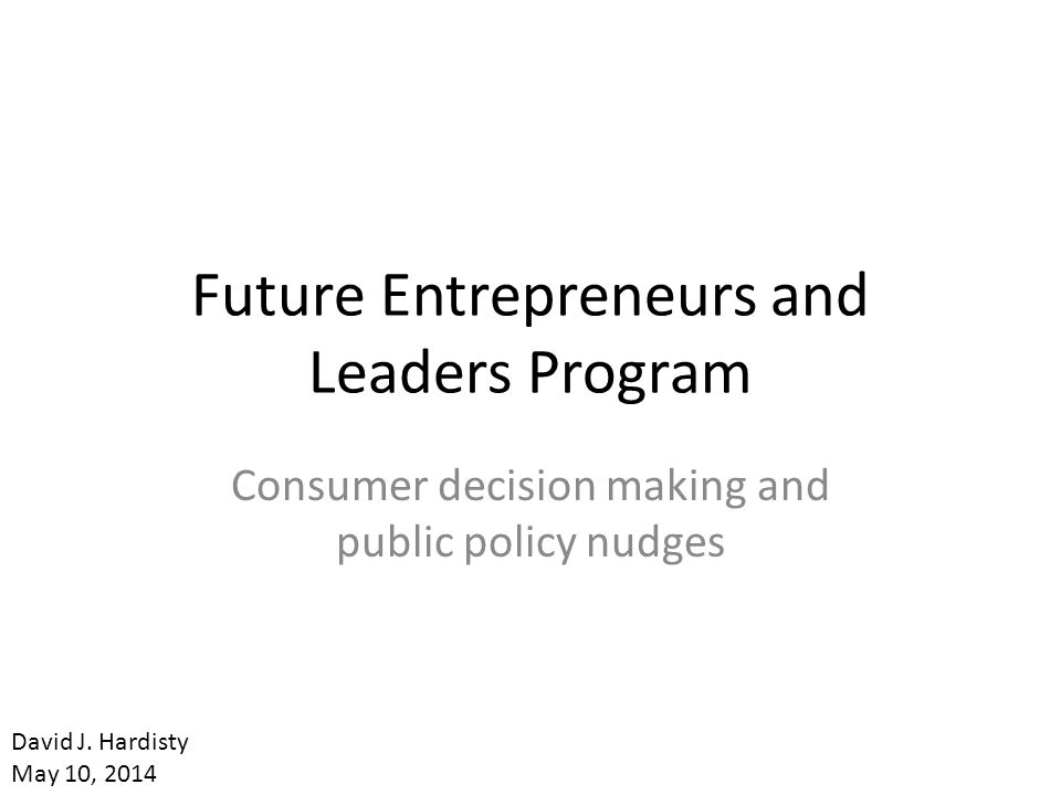 Future Entrepreneurs and Leaders Program Consumer decision making and public policy nudges David J.