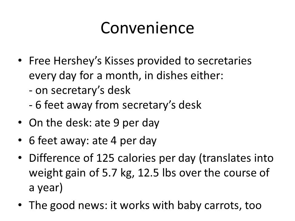 Convenience Free Hershey's Kisses provided to secretaries every day for a month, in dishes either: - on secretary's desk - 6 feet away from secretary's desk On the desk: ate 9 per day 6 feet away: ate 4 per day Difference of 125 calories per day (translates into weight gain of 5.7 kg, 12.5 lbs over the course of a year) The good news: it works with baby carrots, too