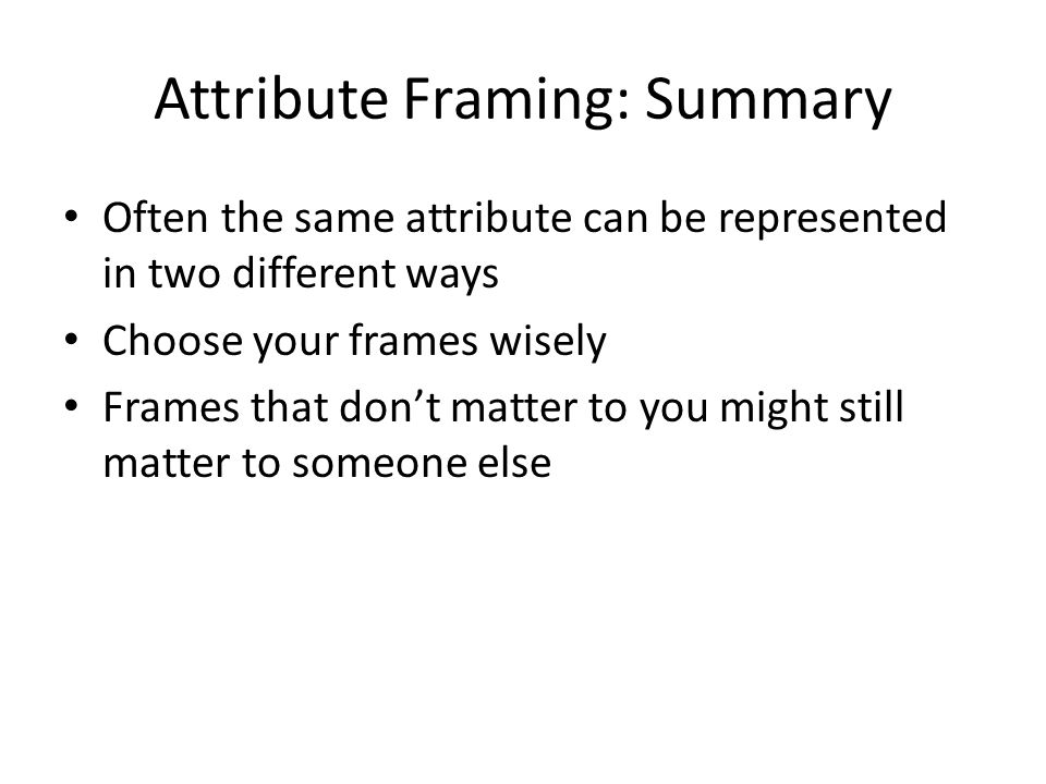 Attribute Framing: Summary Often the same attribute can be represented in two different ways Choose your frames wisely Frames that don't matter to you might still matter to someone else