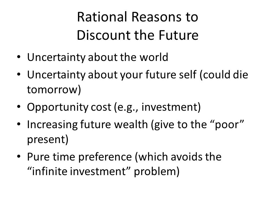 Rational Reasons to Discount the Future Uncertainty about the world Uncertainty about your future self (could die tomorrow) Opportunity cost (e.g., investment) Increasing future wealth (give to the poor present) Pure time preference (which avoids the infinite investment problem)