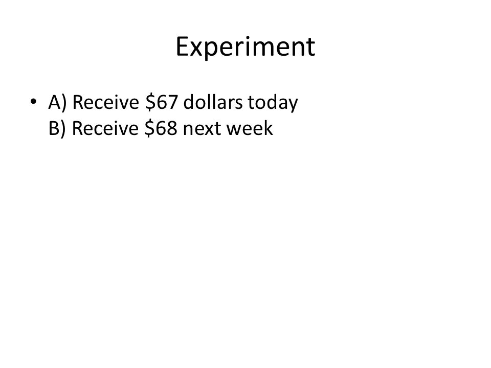 Experiment A) Receive $67 dollars today B) Receive $68 next week