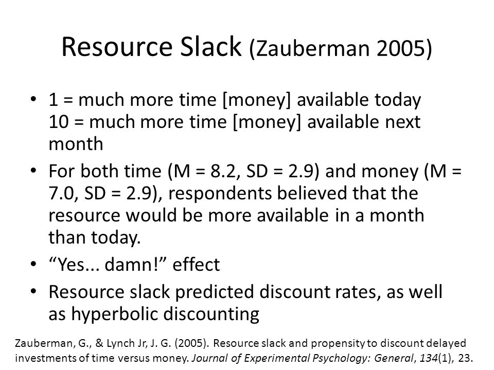 Resource Slack (Zauberman 2005) 1 = much more time [money] available today 10 = much more time [money] available next month For both time (M = 8.2, SD = 2.9) and money (M = 7.0, SD = 2.9), respondents believed that the resource would be more available in a month than today.