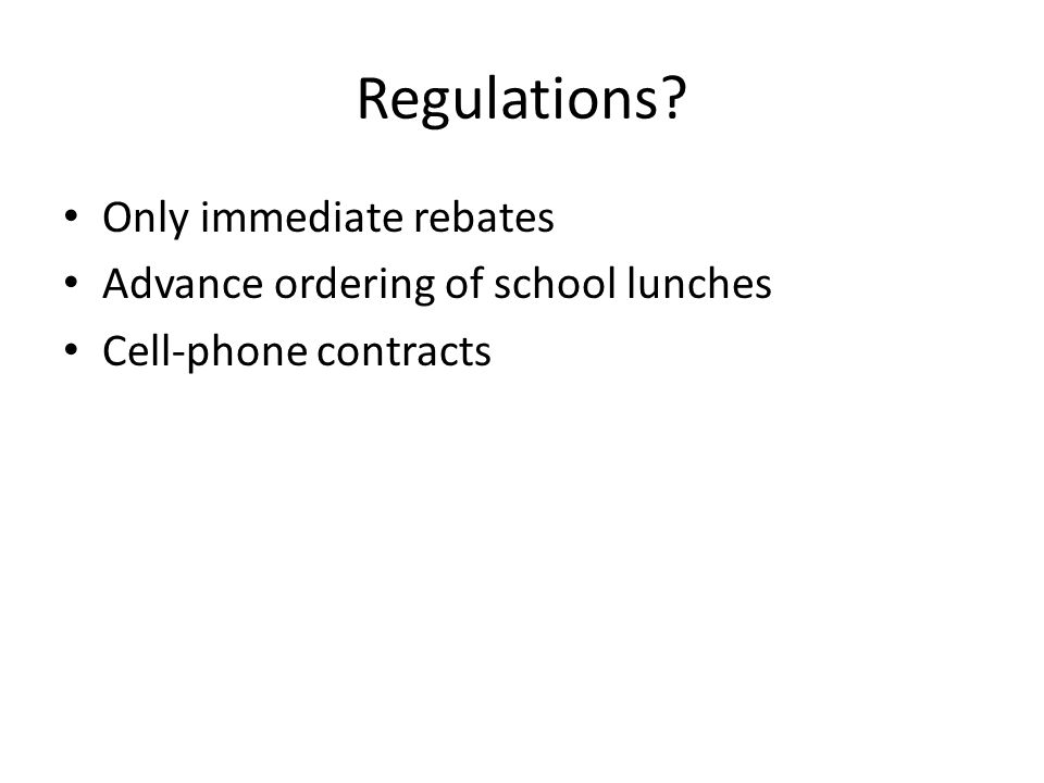 Regulations? Only immediate rebates Advance ordering of school lunches Cell-phone contracts