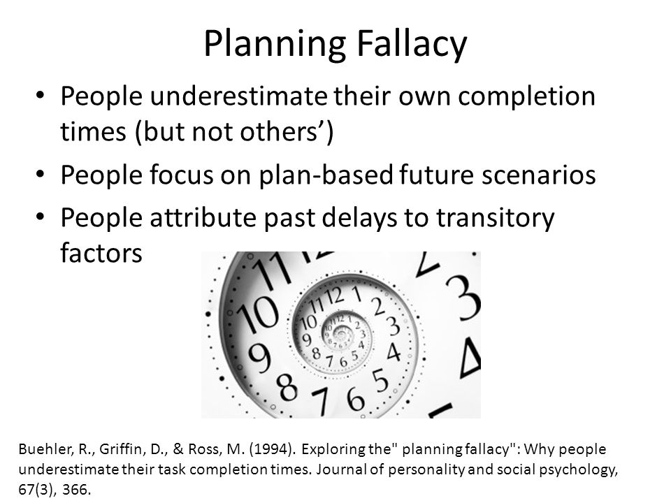 Planning Fallacy People underestimate their own completion times (but not others') People focus on plan-based future scenarios People attribute past delays to transitory factors Buehler, R., Griffin, D., & Ross, M.