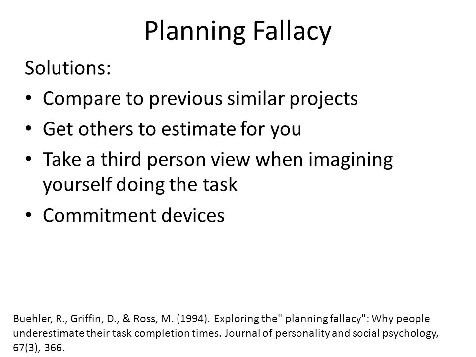 Planning Fallacy Solutions: Compare to previous similar projects Get others to estimate for you Take a third person view when imagining yourself doing the task Commitment devices Buehler, R., Griffin, D., & Ross, M.