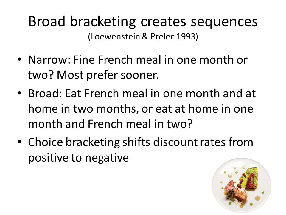 Broad bracketing creates sequences (Loewenstein & Prelec 1993) Narrow: Fine French meal in one month or two.