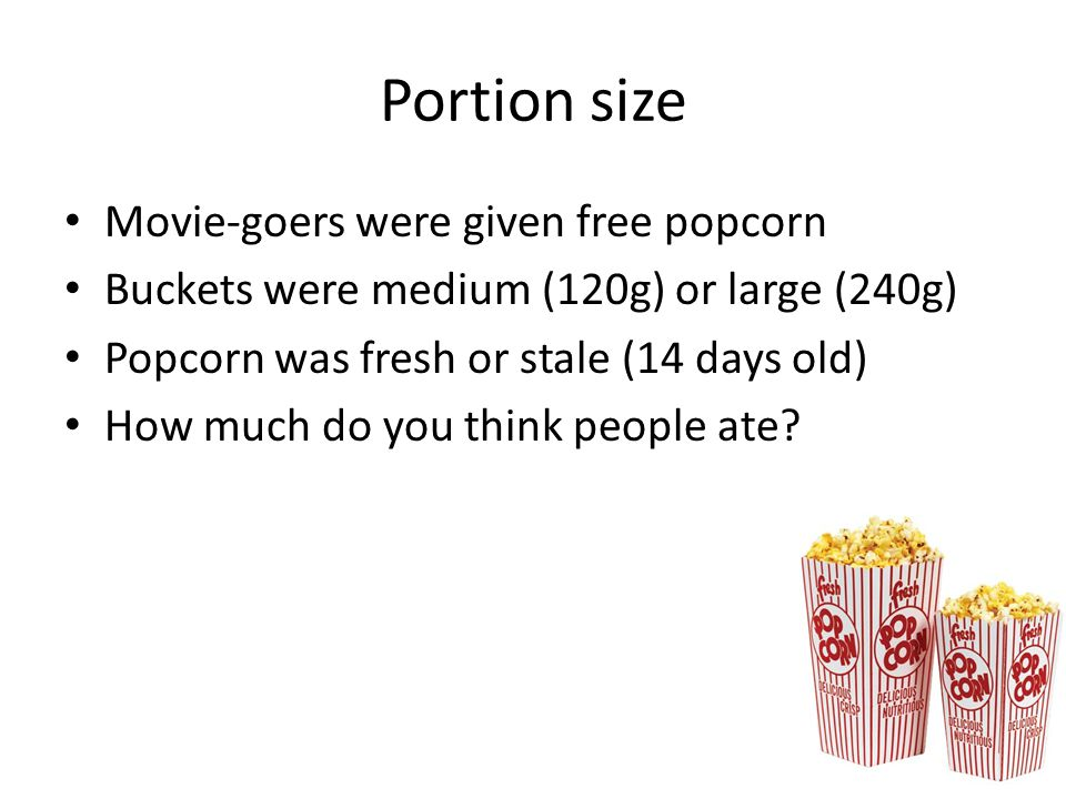 Portion size Movie-goers were given free popcorn Buckets were medium (120g) or large (240g) Popcorn was fresh or stale (14 days old) How much do you think people ate?