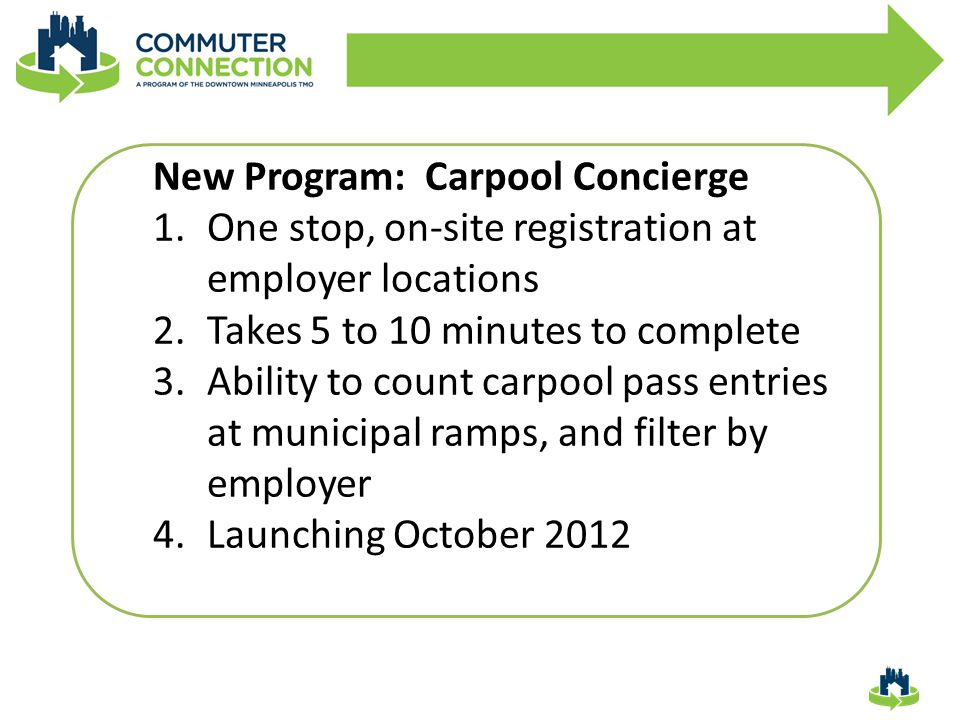 New Program: Carpool Concierge 1.One stop, on-site registration at employer locations 2.Takes 5 to 10 minutes to complete 3.Ability to count carpool pass entries at municipal ramps, and filter by employer 4.Launching October 2012