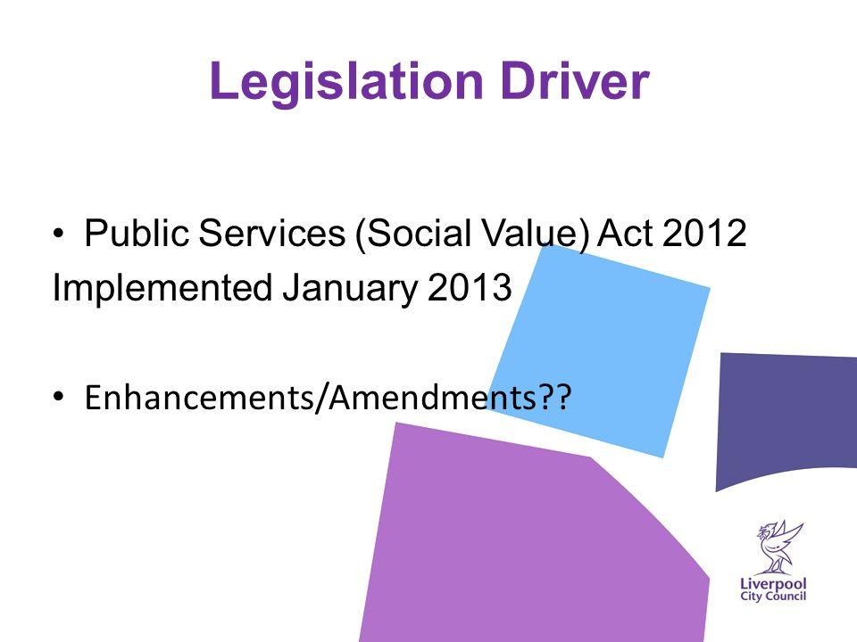 Legislation Driver Public Services (Social Value) Act 2012 Implemented January 2013 Enhancements/Amendments