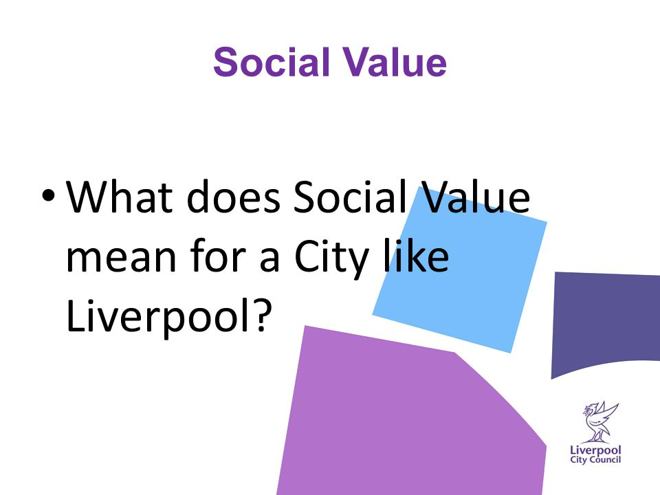 Definition (working progress) Liverpool Social Value ' A community-focused benefit which adds to the widely-defined wellbeing of the city's population over and above the usual added value associated with public sector contracts, one which embraces all market sectors and directly changes the city's approach and response to people and communities.