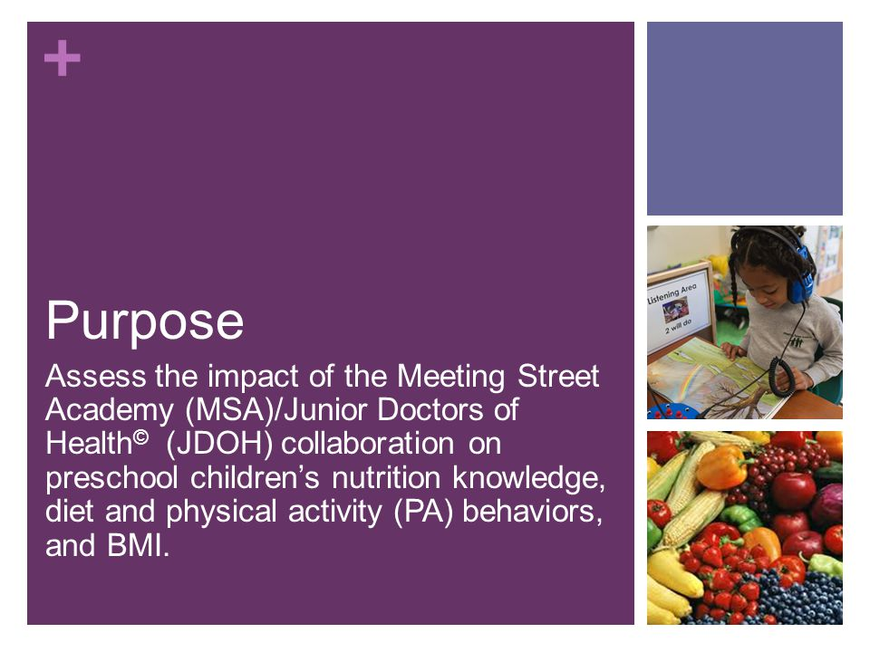 + Purpose Assess the impact of the Meeting Street Academy (MSA)/Junior Doctors of Health © (JDOH) collaboration on preschool children's nutrition knowledge, diet and physical activity (PA) behaviors, and BMI.