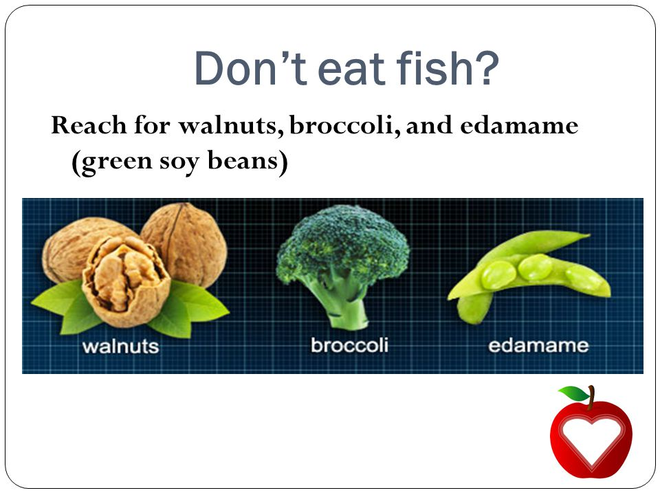 Don't eat fish Reach for walnuts, broccoli, and edamame (green soy beans)